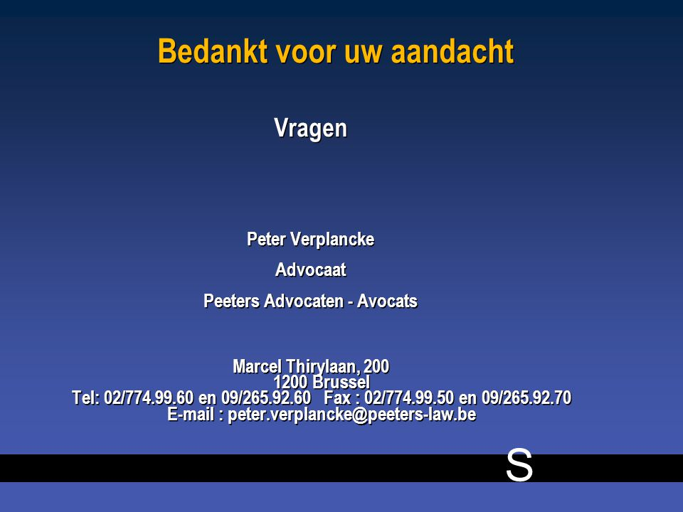 S Bedankt voor uw aandacht Vragen Peter Verplancke Advocaat Peeters Advocaten - Avocats Marcel Thirylaan, 200 1200 Brussel Tel: 02/774.99.60 en 09/265.92.60Fax : 02/774.99.50 en 09/265.92.70 E-mail : peter.verplancke@peeters-law.be Vragen Peter Verplancke Advocaat Peeters Advocaten - Avocats Marcel Thirylaan, 200 1200 Brussel Tel: 02/774.99.60 en 09/265.92.60Fax : 02/774.99.50 en 09/265.92.70 E-mail : peter.verplancke@peeters-law.be