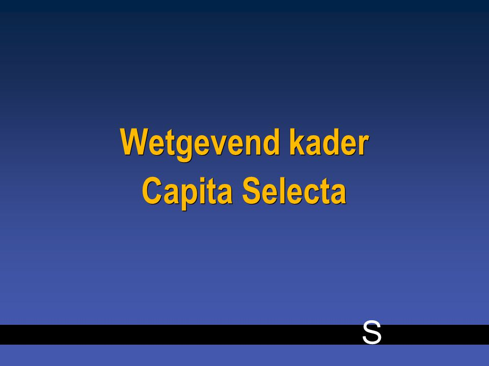 S 5 Wetgevend kader Capita Selecta