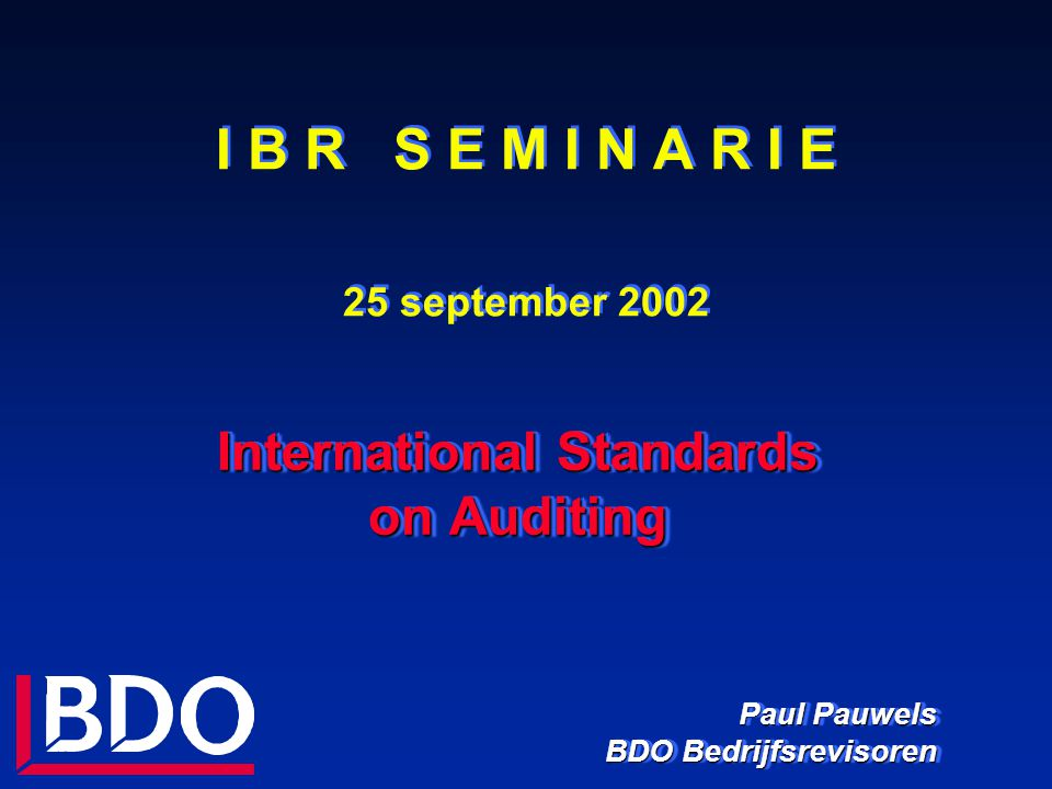 I B R S E M I N A R I E 25 september 2002 International Standards on Auditing Paul Pauwels BDO Bedrijfsrevisoren International Standards on Auditing P