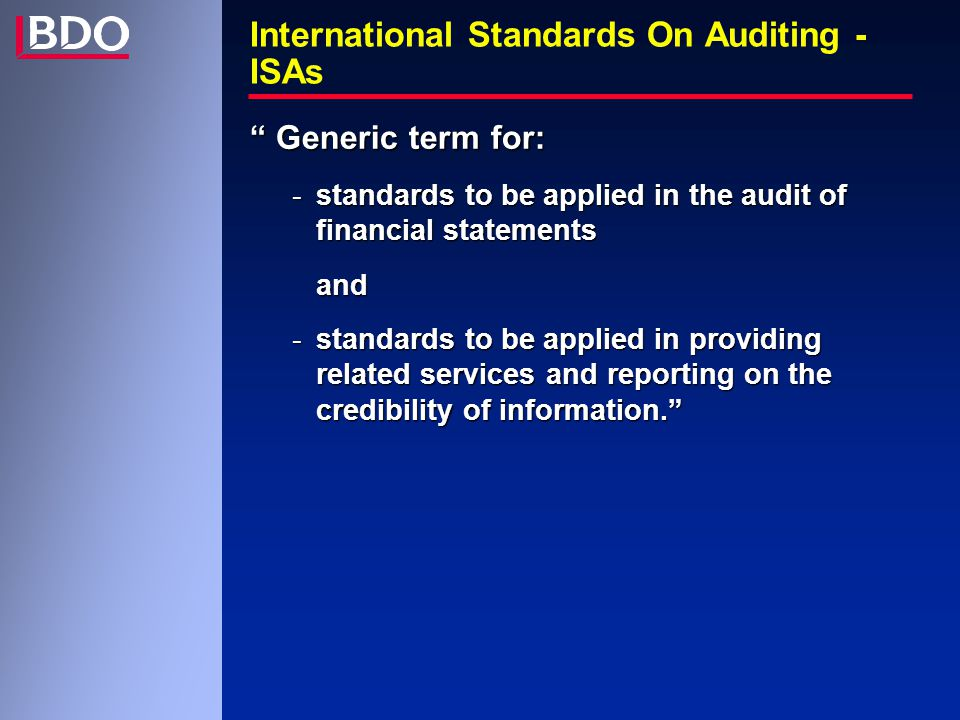 International Standards On Auditing - ISAs Generic term for: -standards to be applied in the audit of financial statements and -standards to be applied in providing related services and reporting on the credibility of information.