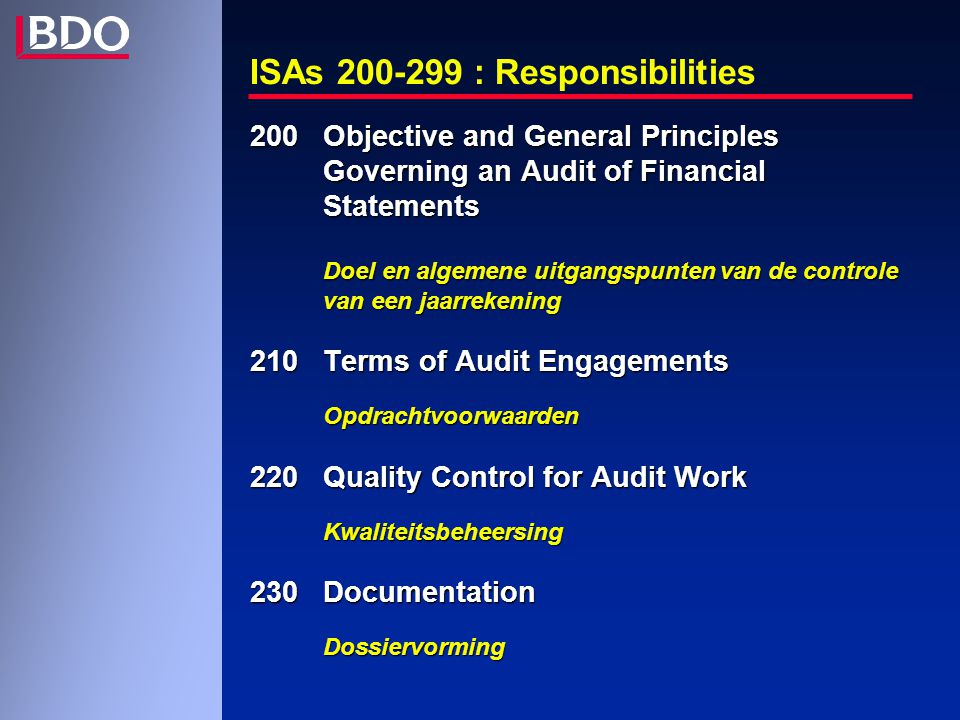 ISAs 200-299 : Responsibilities 200 Objective and General Principles Governing an Audit of Financial Statements Doel en algemene uitgangspunten van de controle van een jaarrekening 210 Terms of Audit Engagements Opdrachtvoorwaarden 220 Quality Control for Audit Work Kwaliteitsbeheersing 230 Documentation Dossiervorming