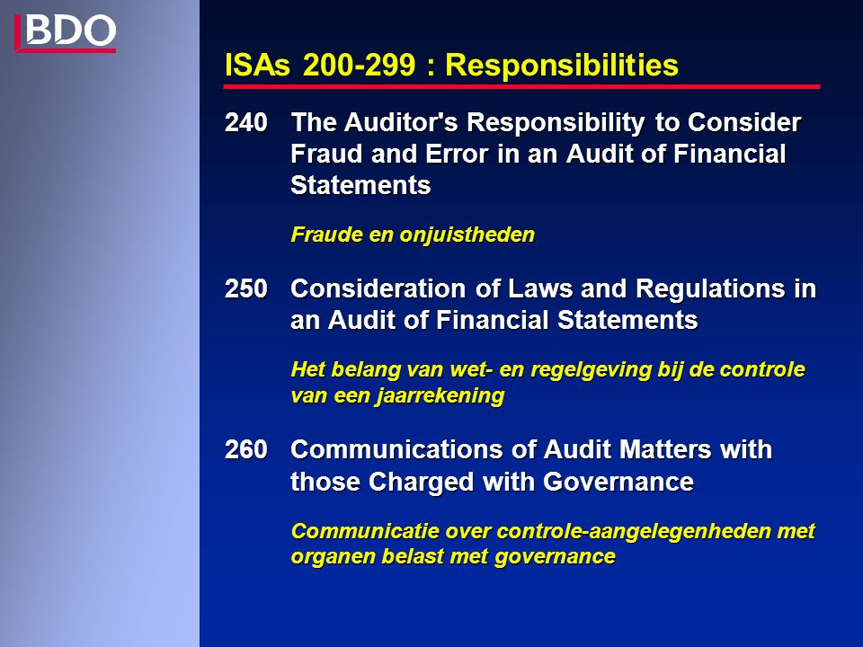 ISAs 200-299 : Responsibilities 240 The Auditor s Responsibility to Consider Fraud and Error in an Audit of Financial Statements Fraude en onjuistheden 250 Consideration of Laws and Regulations in an Audit of Financial Statements Het belang van wet- en regelgeving bij de controle van een jaarrekening 260 Communications of Audit Matters with those Charged with Governance Communicatie over controle-aangelegenheden met organen belast met governance