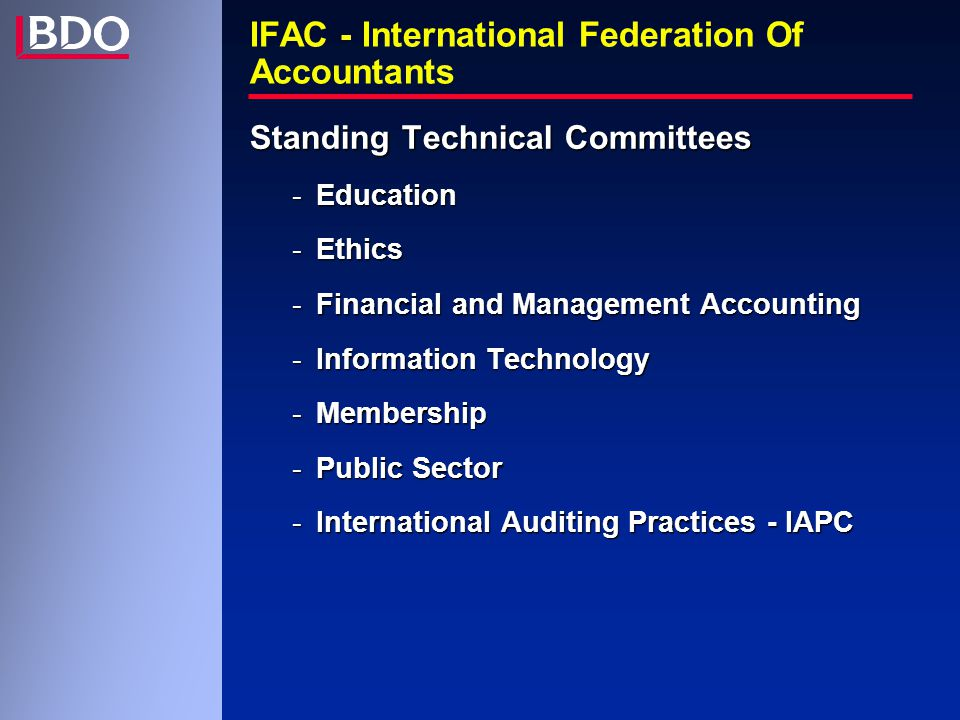 IFAC - International Federation Of Accountants Standing Technical Committees -Education -Ethics -Financial and Management Accounting -Information Technology -Membership -Public Sector -International Auditing Practices - IAPC