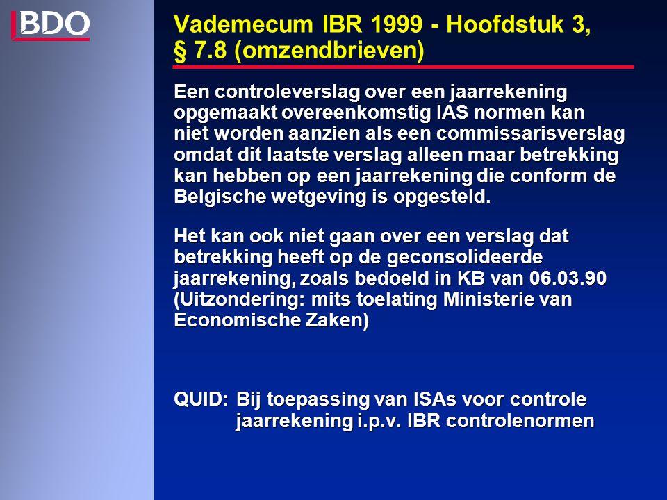 Vademecum IBR 1999 - Hoofdstuk 3, § 7.8 (omzendbrieven) Een controleverslag over een jaarrekening opgemaakt overeenkomstig IAS normen kan niet worden aanzien als een commissarisverslag omdat dit laatste verslag alleen maar betrekking kan hebben op een jaarrekening die conform de Belgische wetgeving is opgesteld.