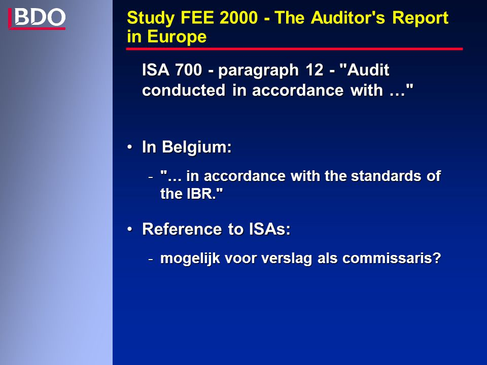 Study FEE 2000 - The Auditor s Report in Europe ISA 700 - paragraph 12 - Audit conducted in accordance with … In Belgium:In Belgium: - … in accordance with the standards of the IBR. Reference to ISAs:Reference to ISAs: -mogelijk voor verslag als commissaris
