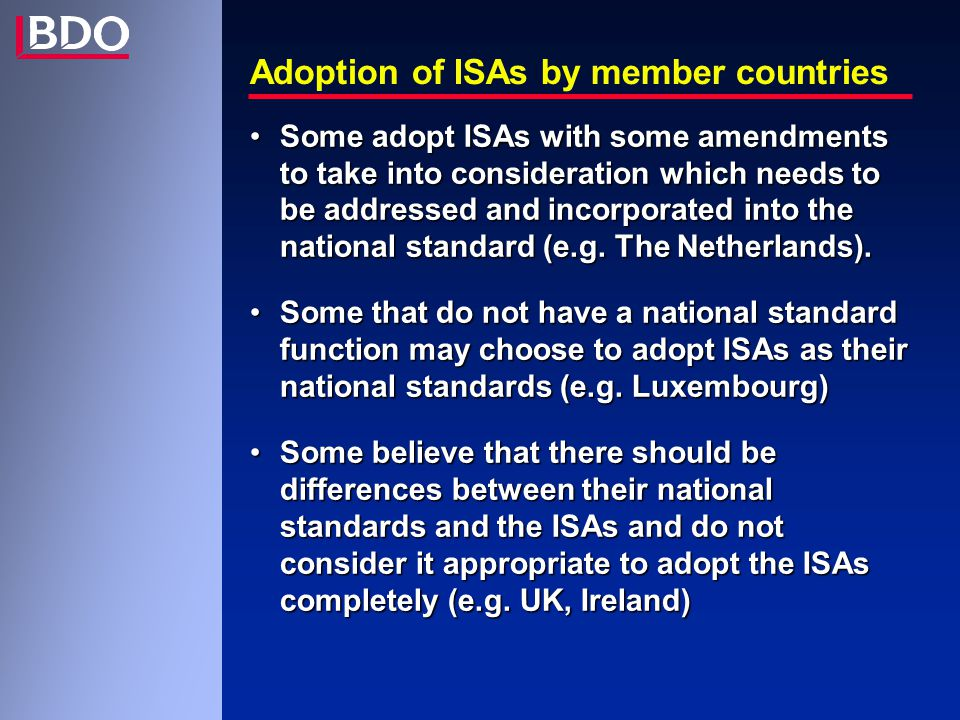 EU - Committee on auditing - May 1999 Concern:Concern: -Number and significance of inconsistencies between ISAs and national auditing standards Priorities:Priorities: -ISA 240Fraud and error -ISA 250Consideration of laws and regulations in an audit of F/S -ISA 402Audit considerations relating to units using service organisations -ISA 550Related parties -ISA 580Management representations -ISA 700The auditor s report on financial statements -ISA 710Comparatives -ISA 720Other info in documents containing audited F/S Actions: Suggestions to Member States for all ISAsActions: Suggestions to Member States for all ISAs