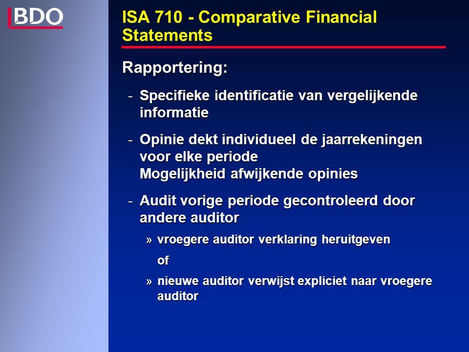 ISA 710 - Comparative Financial Statements Rapportering: -Specifieke identificatie van vergelijkende informatie -Opinie dekt individueel de jaarrekeningen voor elke periode Mogelijkheid afwijkende opinies -Audit vorige periode gecontroleerd door andere auditor »vroegere auditor verklaring heruitgeven of »nieuwe auditor verwijst expliciet naar vroegere auditor