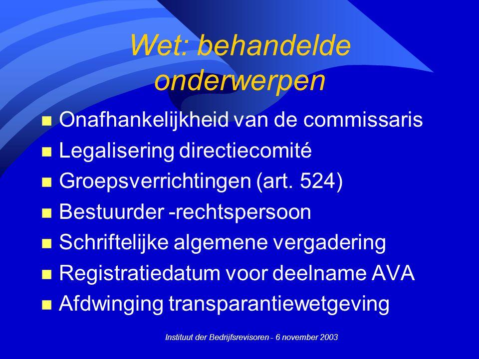 Instituut der Bedrijfsrevisoren - 6 november 2003 Wet: behandelde onderwerpen n Onafhankelijkheid van de commissaris n Legalisering directiecomité n Groepsverrichtingen (art.