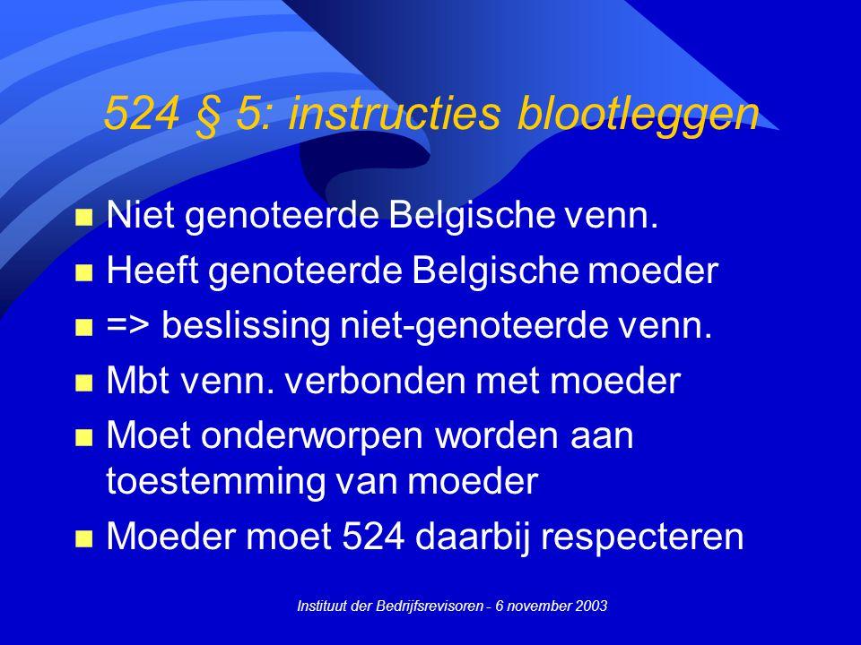 Instituut der Bedrijfsrevisoren - 6 november 2003 524 § 5: instructies blootleggen n Niet genoteerde Belgische venn. n Heeft genoteerde Belgische moed