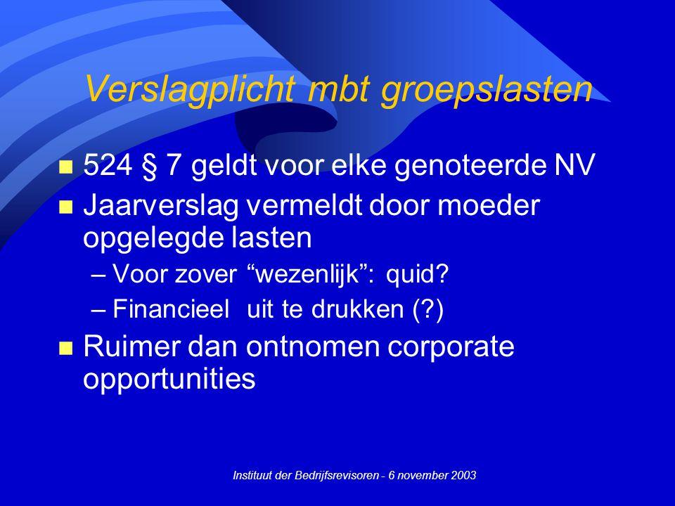 Instituut der Bedrijfsrevisoren - 6 november 2003 Verslagplicht mbt groepslasten n 524 § 7 geldt voor elke genoteerde NV n Jaarverslag vermeldt door moeder opgelegde lasten –Voor zover wezenlijk : quid.