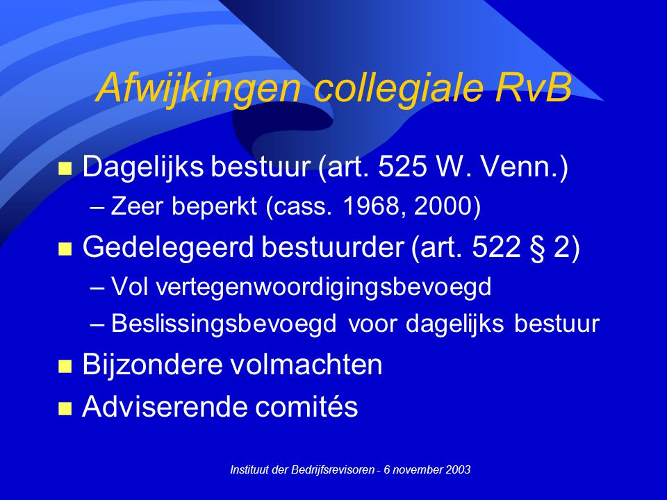 Instituut der Bedrijfsrevisoren - 6 november 2003 Afwijkingen collegiale RvB n Dagelijks bestuur (art. 525 W. Venn.) –Zeer beperkt (cass. 1968, 2000)