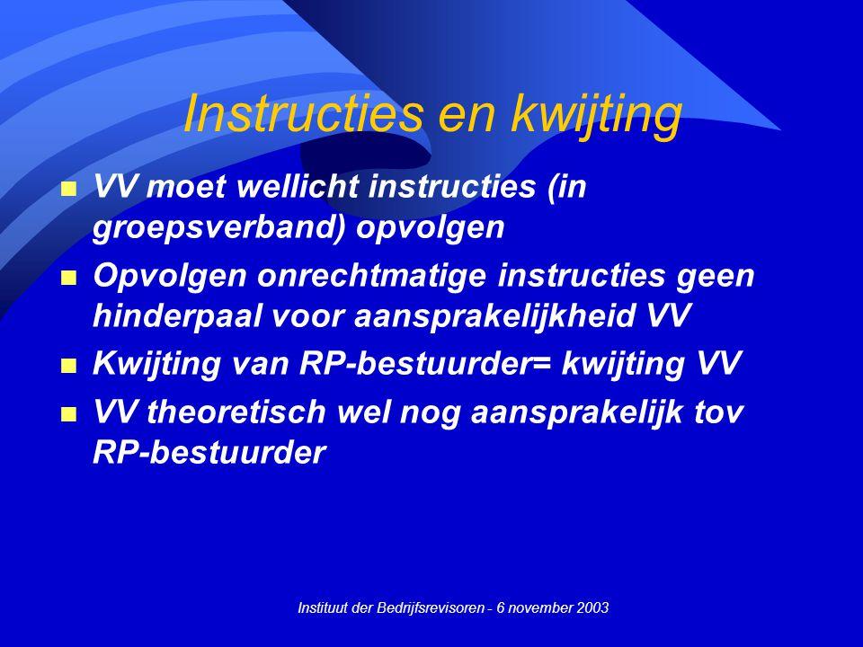 Instituut der Bedrijfsrevisoren - 6 november 2003 Instructies en kwijting n VV moet wellicht instructies (in groepsverband) opvolgen n Opvolgen onrechtmatige instructies geen hinderpaal voor aansprakelijkheid VV n Kwijting van RP-bestuurder= kwijting VV n VV theoretisch wel nog aansprakelijk tov RP-bestuurder
