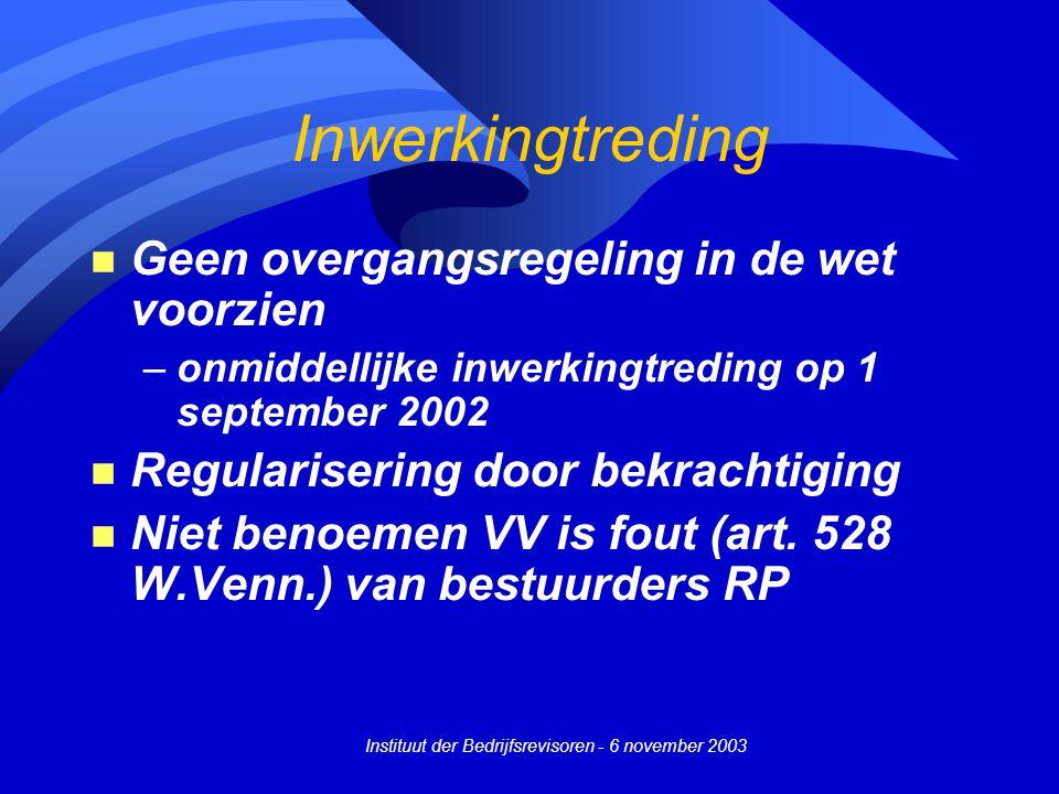 Instituut der Bedrijfsrevisoren - 6 november 2003 Inwerkingtreding n Geen overgangsregeling in de wet voorzien –onmiddellijke inwerkingtreding op 1 september 2002 n Regularisering door bekrachtiging n Niet benoemen VV is fout (art.