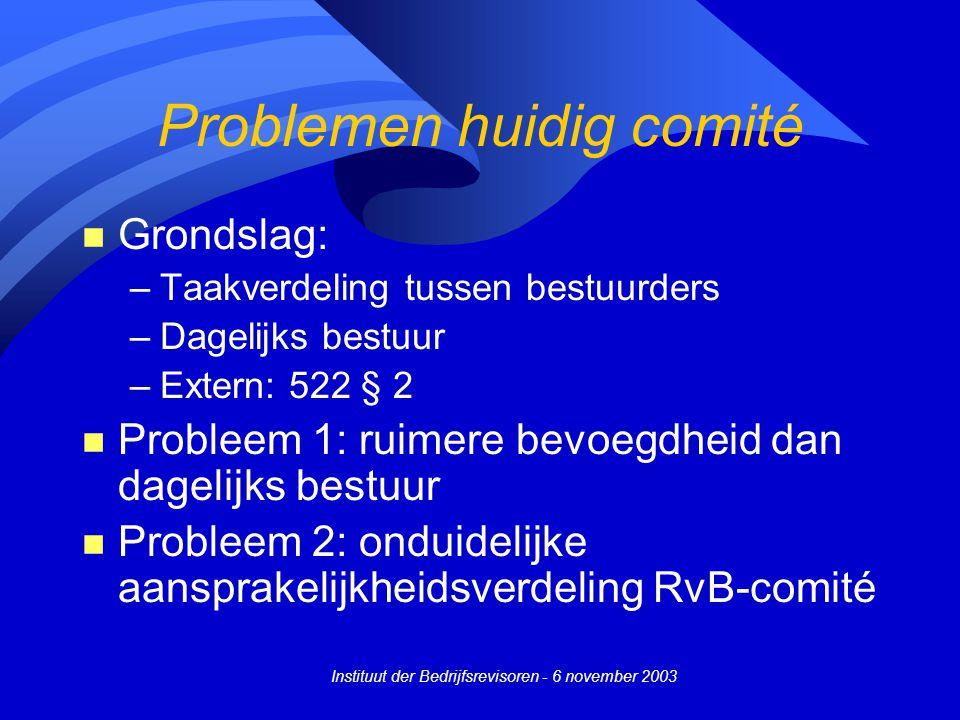 Instituut der Bedrijfsrevisoren - 6 november 2003 Problemen huidig comité n Grondslag: –Taakverdeling tussen bestuurders –Dagelijks bestuur –Extern: 5
