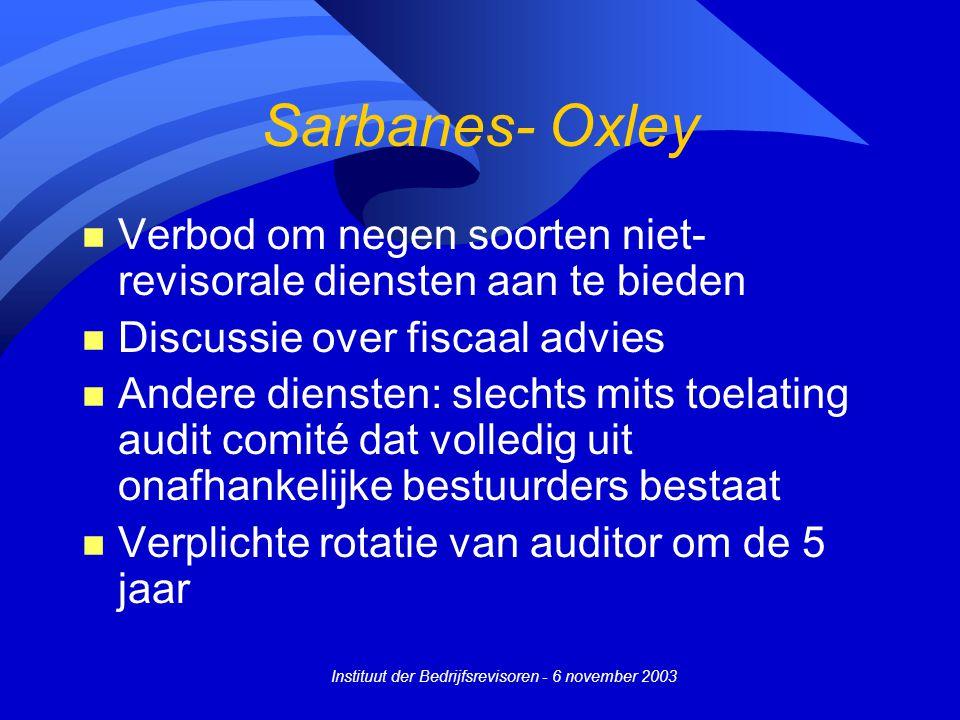 Instituut der Bedrijfsrevisoren - 6 november 2003 Sarbanes- Oxley n Verbod om negen soorten niet- revisorale diensten aan te bieden n Discussie over fiscaal advies n Andere diensten: slechts mits toelating audit comité dat volledig uit onafhankelijke bestuurders bestaat n Verplichte rotatie van auditor om de 5 jaar
