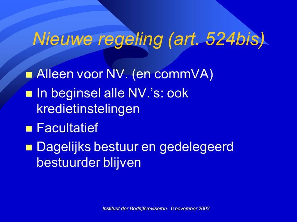 Instituut der Bedrijfsrevisoren - 6 november 2003 Nieuwe regeling (art. 524bis) n Alleen voor NV. (en commVA) n In beginsel alle NV.'s: ook kredietins