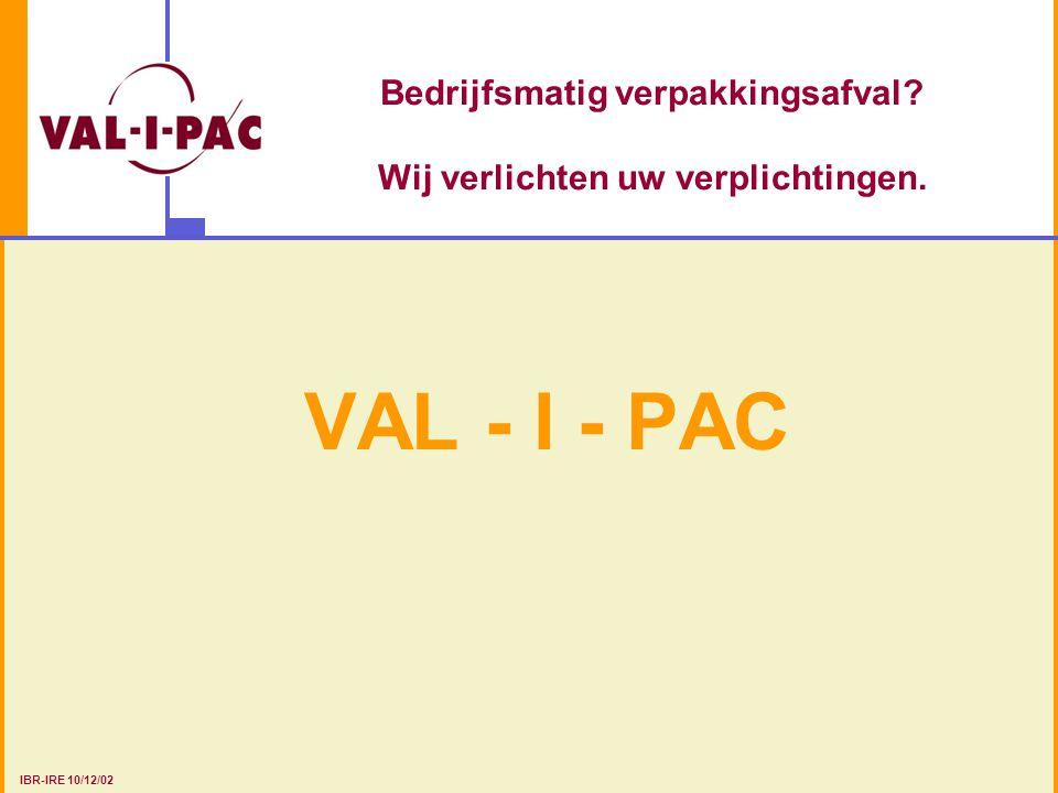 Bedrijfsmatig verpakkingsafval? Wij verlichten uw verplichtingen. VAL - I - PAC IBR-IRE 10/12/02
