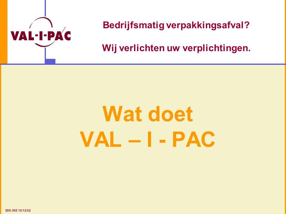 Bedrijfsmatig verpakkingsafval? Wij verlichten uw verplichtingen. Wat doet VAL – I - PAC IBR-IRE 10/12/02