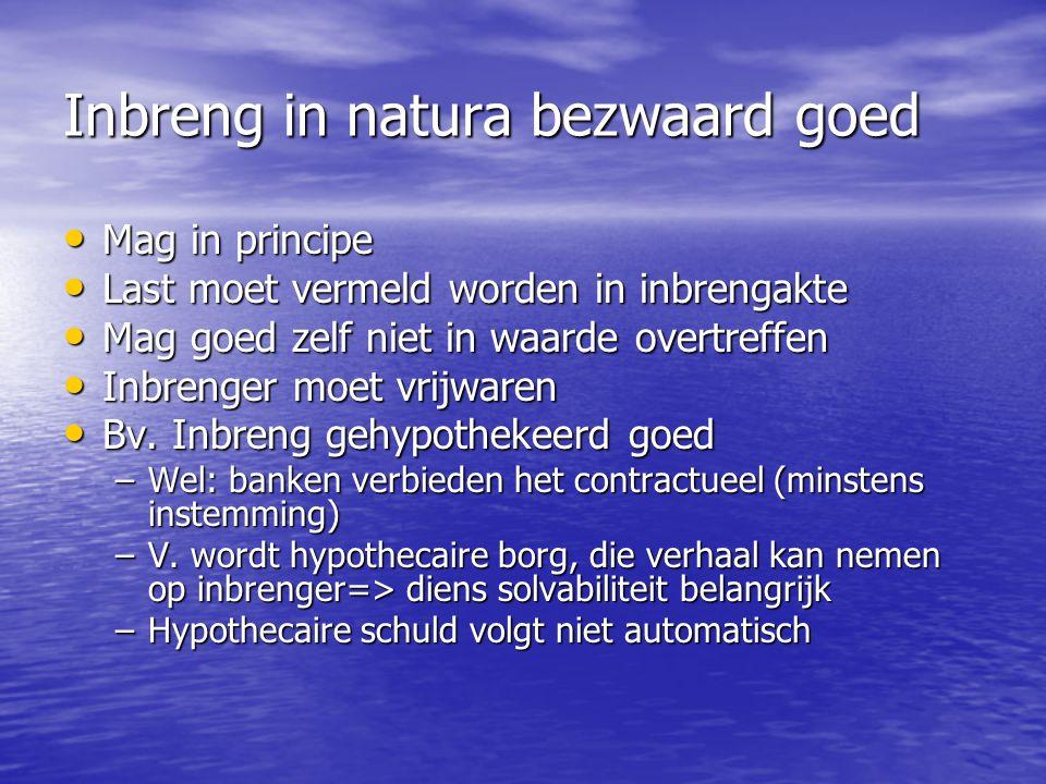 Inbreng in natura bezwaard goed Mag in principe Mag in principe Last moet vermeld worden in inbrengakte Last moet vermeld worden in inbrengakte Mag go