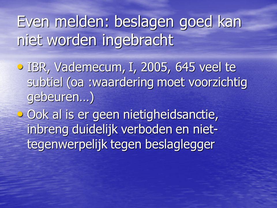 Even melden: beslagen goed kan niet worden ingebracht IBR, Vademecum, I, 2005, 645 veel te subtiel (oa :waardering moet voorzichtig gebeuren…) IBR, Va