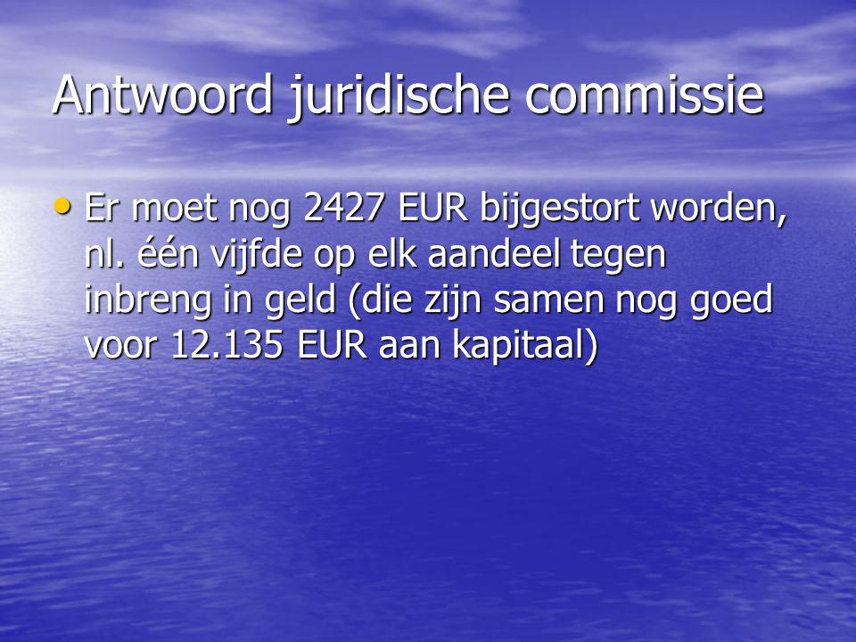 Antwoord juridische commissie Er moet nog 2427 EUR bijgestort worden, nl. één vijfde op elk aandeel tegen inbreng in geld (die zijn samen nog goed voo