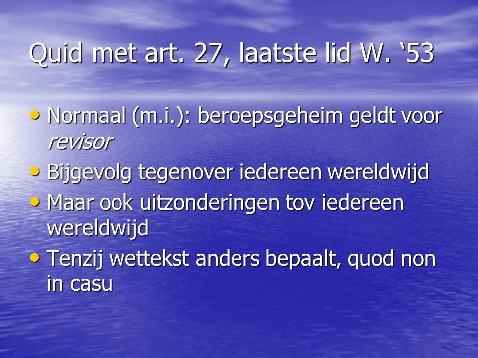 Quid met art. 27, laatste lid W. '53 Normaal (m.i.): beroepsgeheim geldt voor revisor Normaal (m.i.): beroepsgeheim geldt voor revisor Bijgevolg tegen