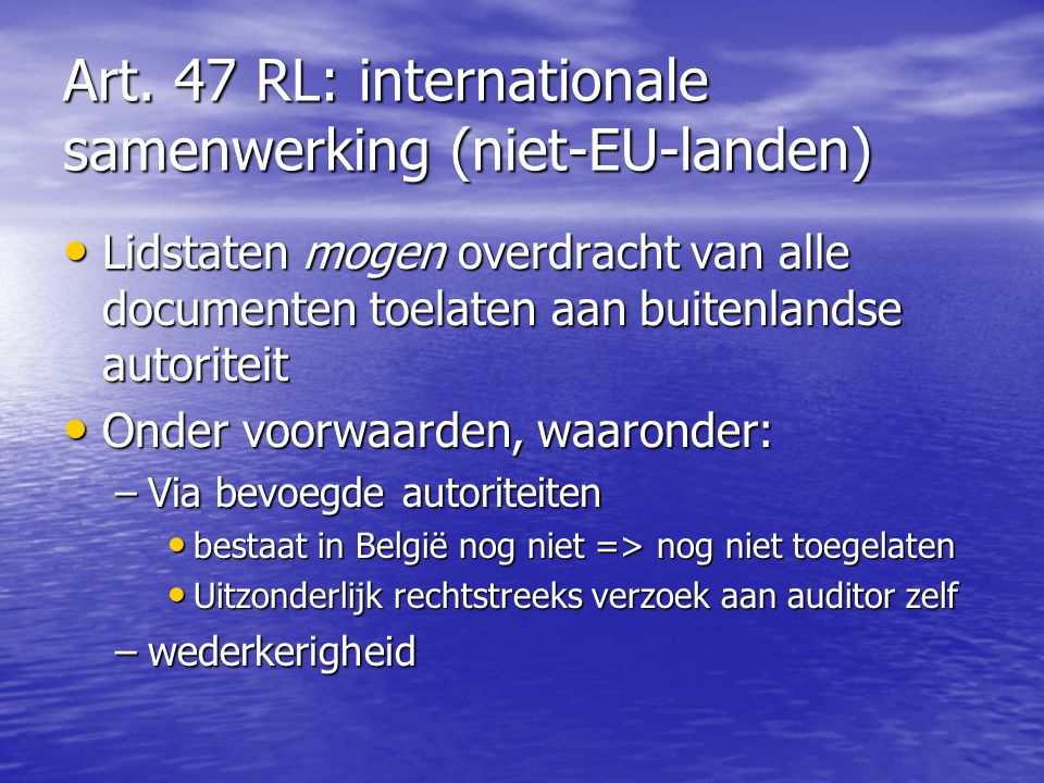 Art. 47 RL: internationale samenwerking (niet-EU-landen) Lidstaten mogen overdracht van alle documenten toelaten aan buitenlandse autoriteit Lidstaten