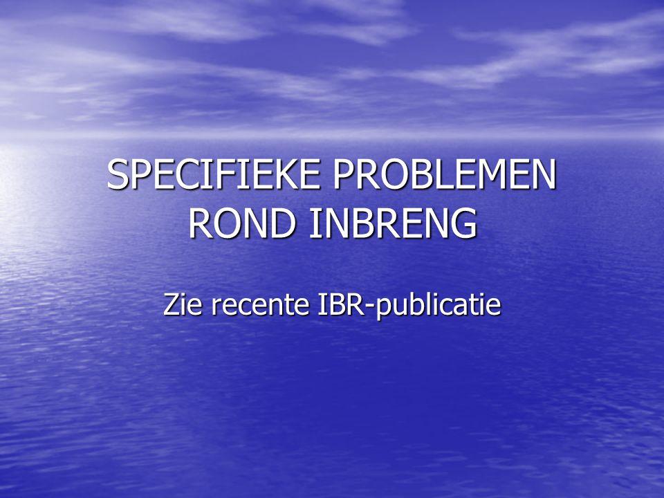 SPECIFIEKE PROBLEMEN ROND INBRENG Zie recente IBR-publicatie