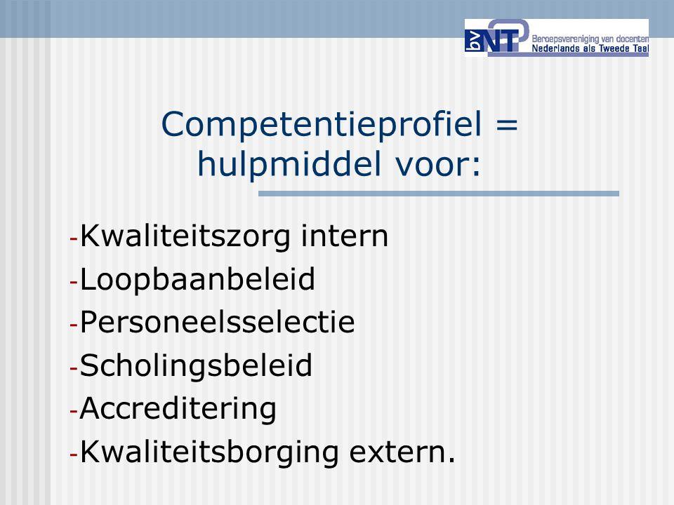 Competentieprofiel = hulpmiddel voor: - Kwaliteitszorg intern - Loopbaanbeleid - Personeelsselectie - Scholingsbeleid - Accreditering - Kwaliteitsborg