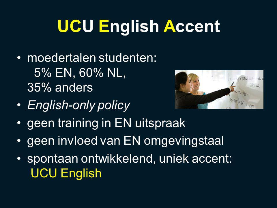 UCU English Accent moedertalen studenten: 5% EN, 60% NL, 35% anders English-only policy geen training in EN uitspraak geen invloed van EN omgevingstaal spontaan ontwikkelend, uniek accent: UCU English