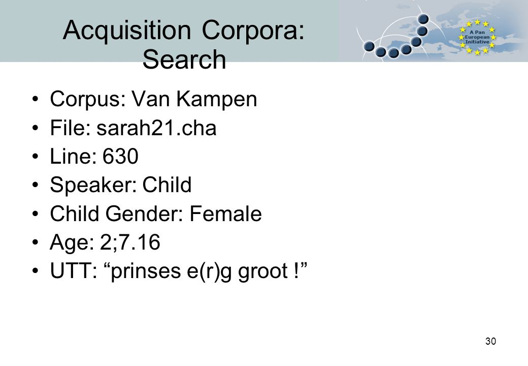 30 Acquisition Corpora: Search Corpus: Van Kampen File: sarah21.cha Line: 630 Speaker: Child Child Gender: Female Age: 2;7.16 UTT: prinses e(r)g groot !