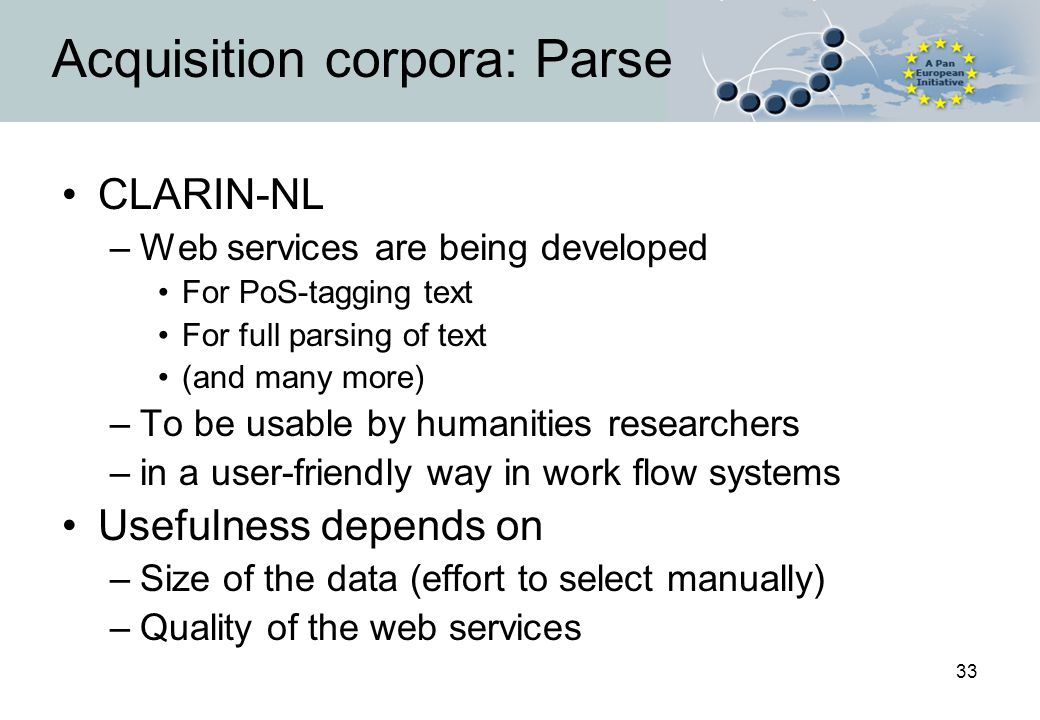 33 Acquisition corpora: Parse CLARIN-NL –Web services are being developed For PoS-tagging text For full parsing of text (and many more) –To be usable by humanities researchers –in a user-friendly way in work flow systems Usefulness depends on –Size of the data (effort to select manually) –Quality of the web services
