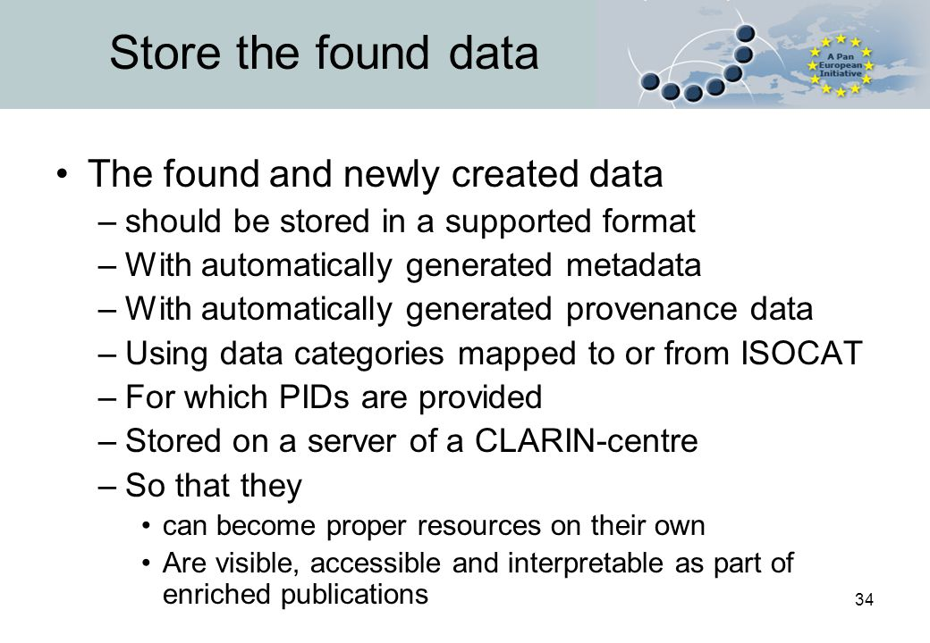 34 Store the found data The found and newly created data –should be stored in a supported format –With automatically generated metadata –With automatically generated provenance data –Using data categories mapped to or from ISOCAT –For which PIDs are provided –Stored on a server of a CLARIN-centre –So that they can become proper resources on their own Are visible, accessible and interpretable as part of enriched publications
