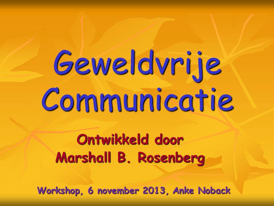 Geweldvrije Communicatie Ontwikkeld door Marshall B. Rosenberg Workshop, 6 november 2013, Anke Noback