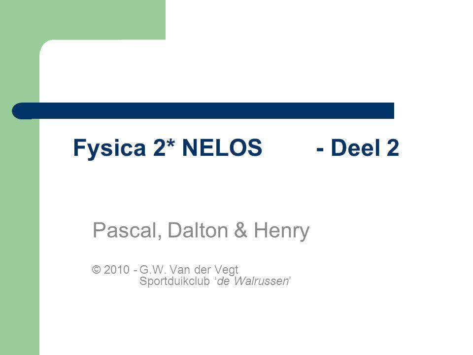 Fysica 2* NELOS - Deel 2 Pascal, Dalton & Henry © 2010 -G.W.