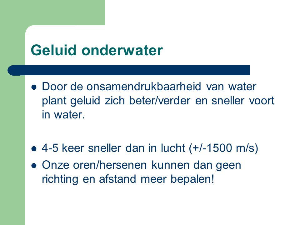 Geluid onderwater Door de onsamendrukbaarheid van water plant geluid zich beter/verder en sneller voort in water.