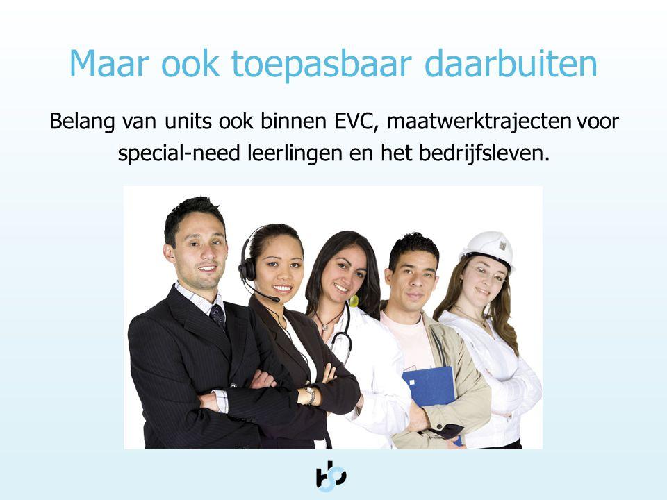 Maar ook toepasbaar daarbuiten Belang van units ook binnen EVC, maatwerktrajecten voor special-need leerlingen en het bedrijfsleven.