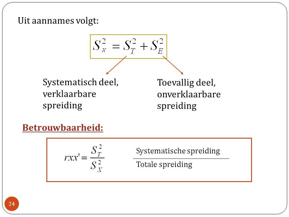 Uit aannames volgt: Systematisch deel, verklaarbare spreiding Toevallig deel, onverklaarbare spreiding Betrouwbaarheid: Systematische spreiding Totale