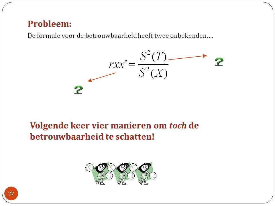 Probleem: De formule voor de betrouwbaarheid heeft twee onbekenden…. Volgende keer vier manieren om toch de betrouwbaarheid te schatten! 27
