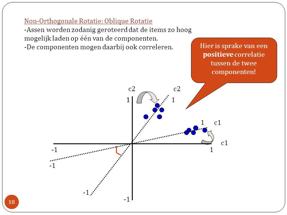 18 c2 c1 Non-Orthogonale Rotatie: Oblique Rotatie -Assen worden zodanig geroteerd dat de items zo hoog mogelijk laden op één van de componenten. -De c