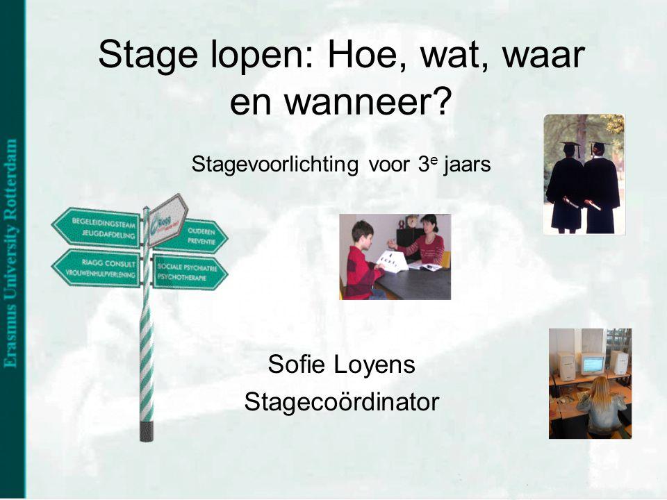Stage lopen: Hoe, wat, waar en wanneer? Stagevoorlichting voor 3 e jaars Sofie Loyens Stagecoördinator