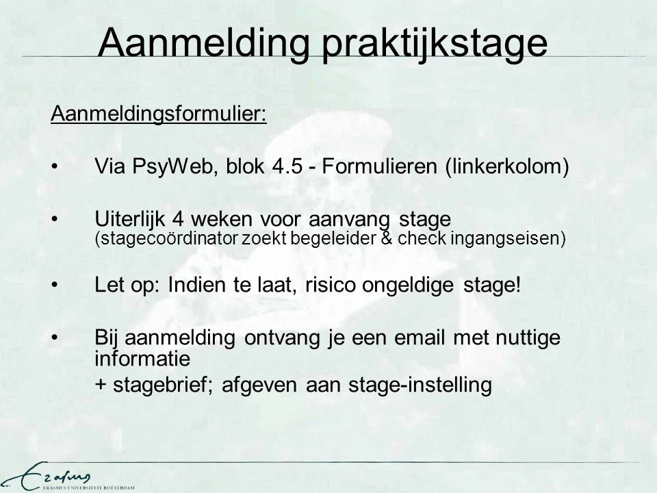 Aanmelding praktijkstage Aanmeldingsformulier: Via PsyWeb, blok 4.5 - Formulieren (linkerkolom) Uiterlijk 4 weken voor aanvang stage (stagecoördinator