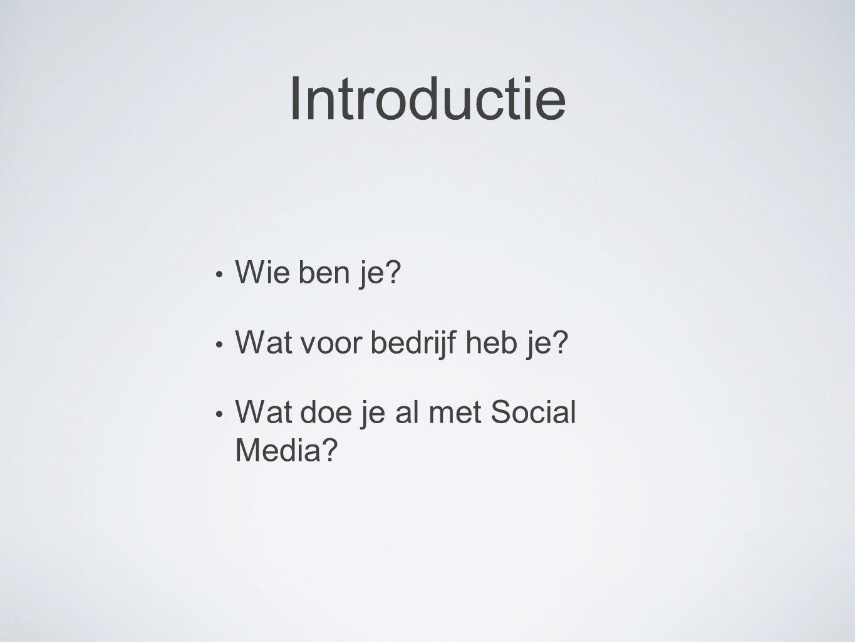 Introductie Wie ben je? Wat voor bedrijf heb je? Wat doe je al met Social Media?