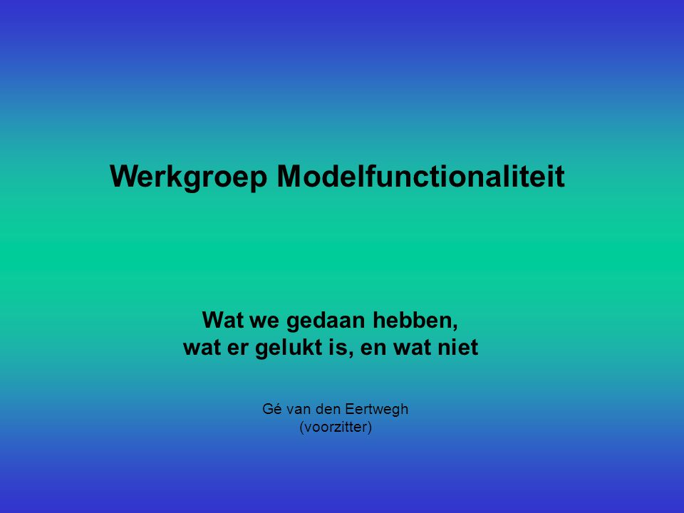 Werkgroep Modelfunctionaliteit Wat we gedaan hebben, wat er gelukt is, en wat niet Gé van den Eertwegh (voorzitter)
