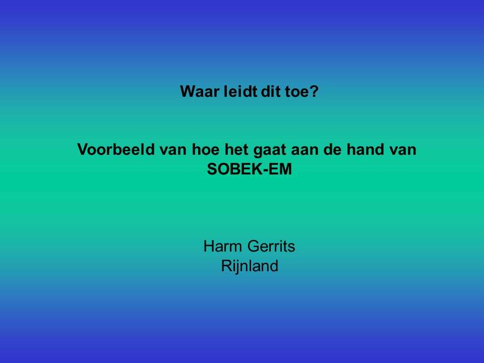 Waar leidt dit toe Voorbeeld van hoe het gaat aan de hand van SOBEK-EM Harm Gerrits Rijnland