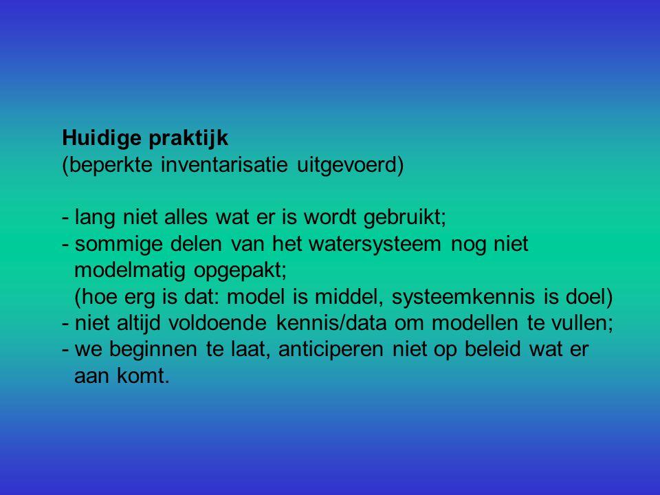 Huidige praktijk (beperkte inventarisatie uitgevoerd) - lang niet alles wat er is wordt gebruikt; - sommige delen van het watersysteem nog niet modelmatig opgepakt; (hoe erg is dat: model is middel, systeemkennis is doel) - niet altijd voldoende kennis/data om modellen te vullen; - we beginnen te laat, anticiperen niet op beleid wat er aan komt.