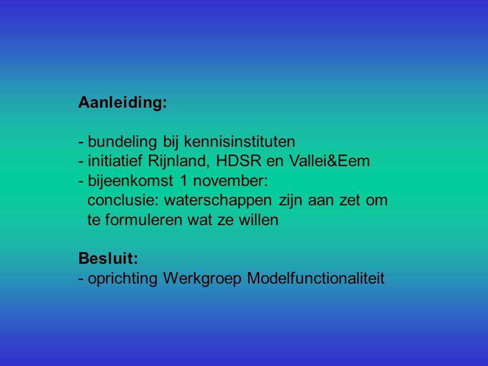 Aanleiding: - bundeling bij kennisinstituten - initiatief Rijnland, HDSR en Vallei&Eem - bijeenkomst 1 november: conclusie: waterschappen zijn aan zet om te formuleren wat ze willen Besluit: - oprichting Werkgroep Modelfunctionaliteit