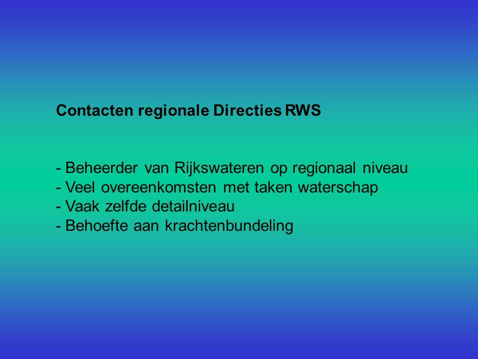 Contacten regionale Directies RWS - Beheerder van Rijkswateren op regionaal niveau - Veel overeenkomsten met taken waterschap - Vaak zelfde detailniveau - Behoefte aan krachtenbundeling
