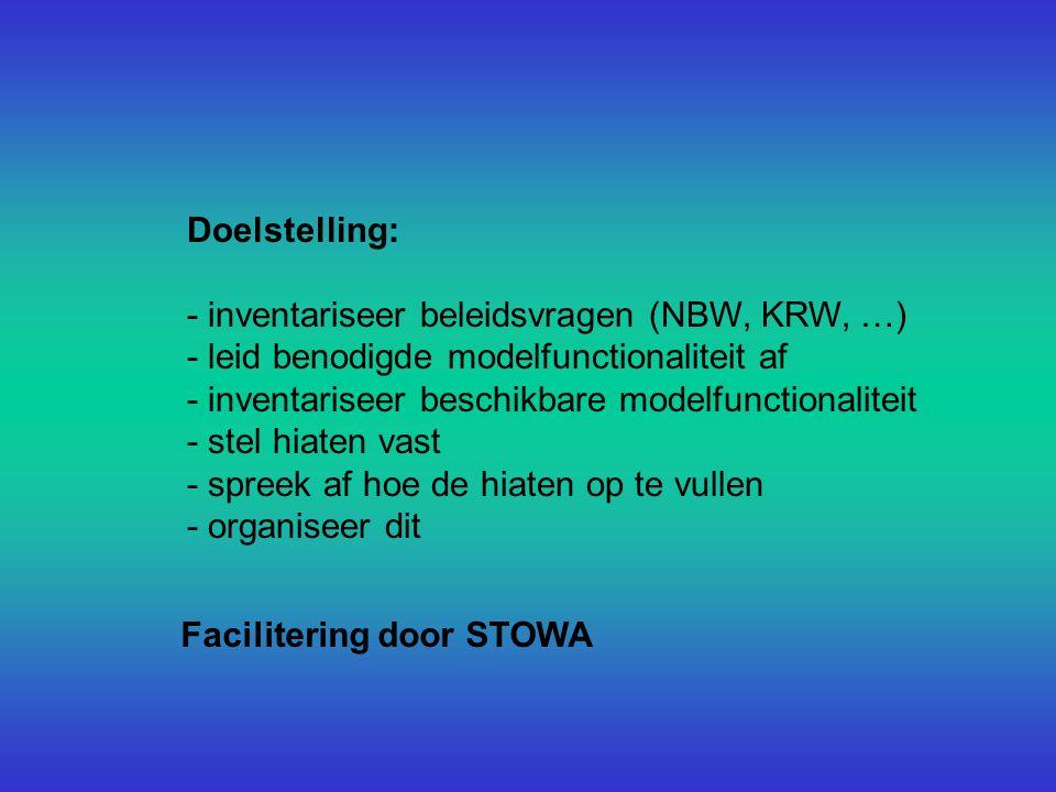 Doelstelling: - inventariseer beleidsvragen (NBW, KRW, …) - leid benodigde modelfunctionaliteit af - inventariseer beschikbare modelfunctionaliteit - stel hiaten vast - spreek af hoe de hiaten op te vullen - organiseer dit Facilitering door STOWA