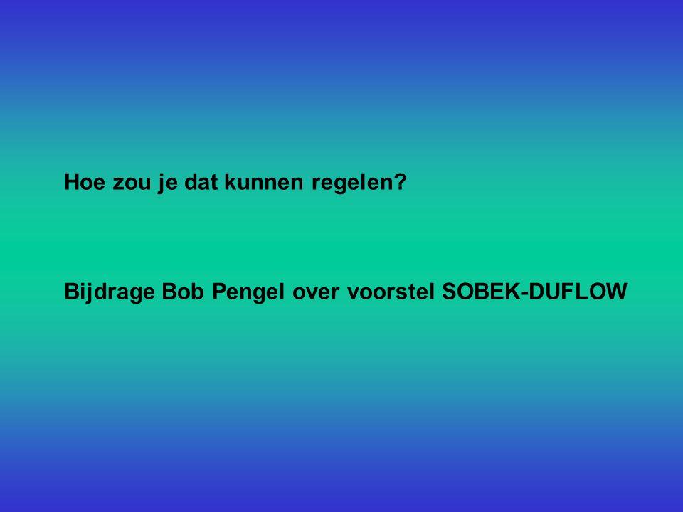 Hoe zou je dat kunnen regelen Bijdrage Bob Pengel over voorstel SOBEK-DUFLOW